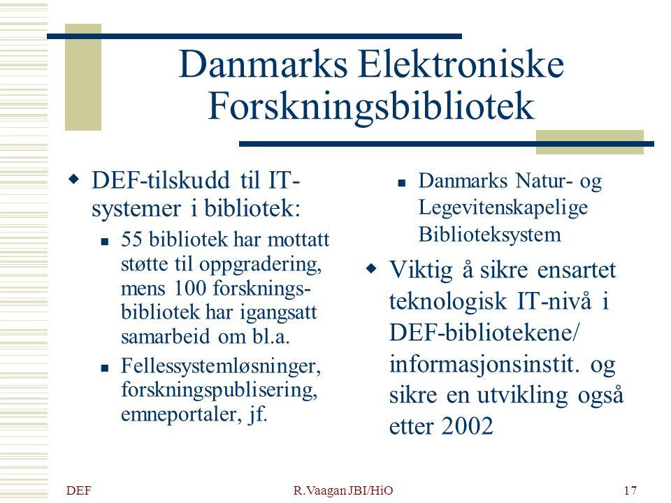 DEF R.Vaagan JBI/HiO17 Danmarks Elektroniske Forskningsbibliotek  DEF-tilskudd til IT- systemer i bibliotek: 55 bibliotek har mottatt støtte til oppgradering, mens 100 forsknings- bibliotek har igangsatt samarbeid om bl.a.