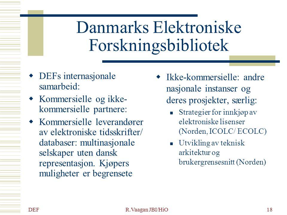 DEF R.Vaagan JBI/HiO18 Danmarks Elektroniske Forskningsbibliotek  DEFs internasjonale samarbeid:  Kommersielle og ikke- kommersielle partnere:  Kommersielle leverandører av elektroniske tidsskrifter/ databaser: multinasjonale selskaper uten dansk representasjon.