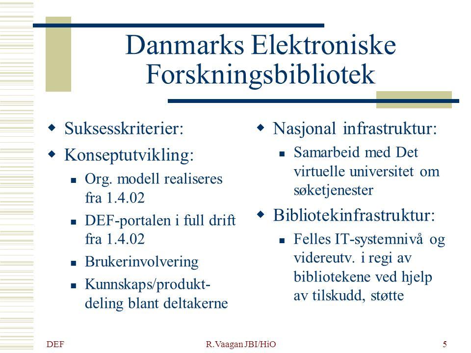 DEF R.Vaagan JBI/HiO6 Danmarks Elektroniske Forskningsbibliotek  Bibliotekinfrastruktur: Tverrfaglige, desentrale lisensfellesskap og kompetansesentre  Nye roller: Samarbeid forsknings- instit./bibliotek om forskningspublisering og fjernundervisning  Digitale ressurser og lisenser: DEF-portalen skal bli det naturlige førstevalg for aktuelle brukere Lisenssamarbeidet fullt integrert fra 1.4.02 Bruken dokumenteres ved målinger, bruker- undersøkelser