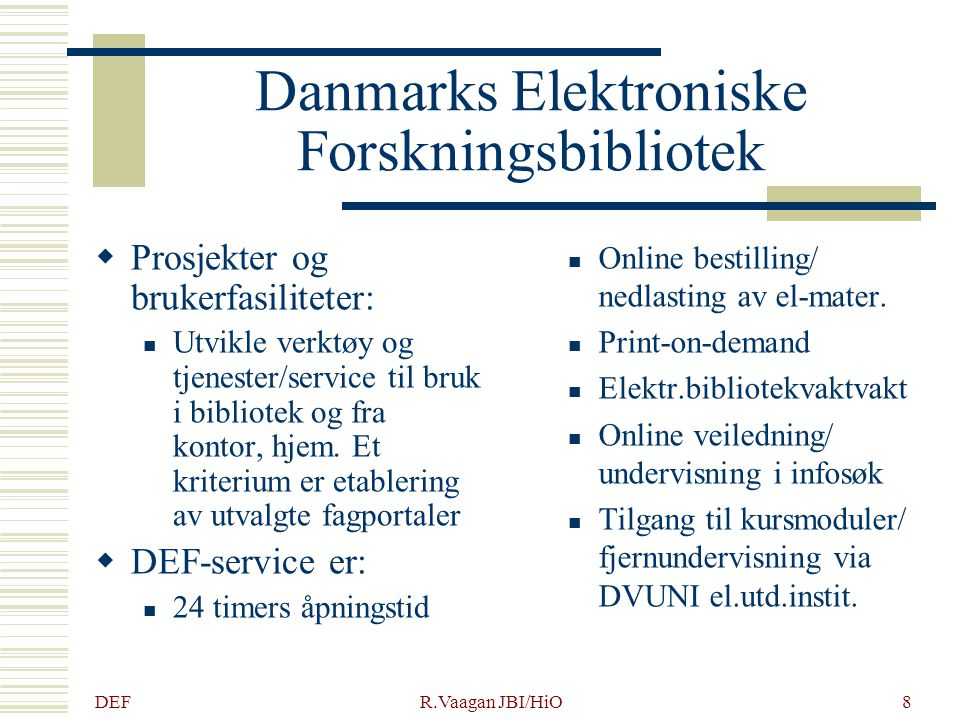 DEF R.Vaagan JBI/HiO8 Danmarks Elektroniske Forskningsbibliotek  Prosjekter og brukerfasiliteter: Utvikle verktøy og tjenester/service til bruk i bibliotek og fra kontor, hjem.