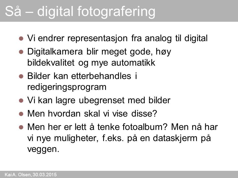 Kai A. Olsen, 30.03.2015 12 Så – digital fotografering Vi endrer representasjon fra analog til digital Digitalkamera blir meget gode, høy bildekvalite