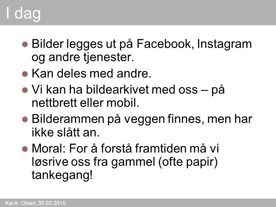 Kai A. Olsen, 30.03.2015 13 I dag Bilder legges ut på Facebook, Instagram og andre tjenester. Kan deles med andre. Vi kan ha bildearkivet med oss – på