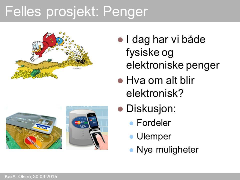 Kai A. Olsen, 30.03.2015 15 Felles prosjekt: Penger I dag har vi både fysiske og elektroniske penger Hva om alt blir elektronisk? Diskusjon: Fordeler