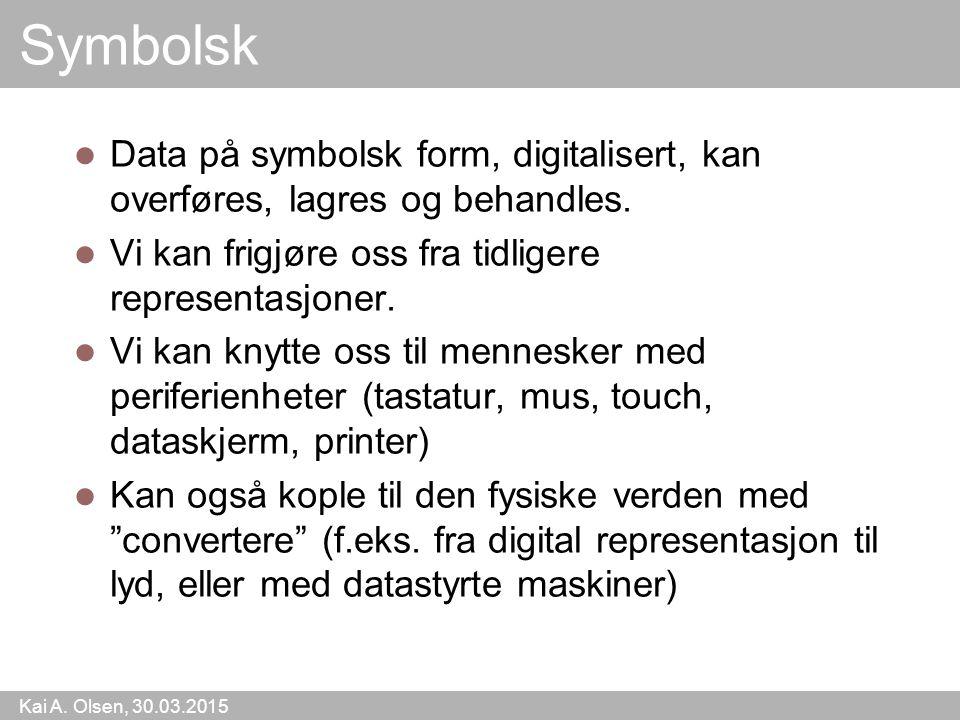Kai A. Olsen, 30.03.2015 18 Symbolsk Data på symbolsk form, digitalisert, kan overføres, lagres og behandles. Vi kan frigjøre oss fra tidligere repres