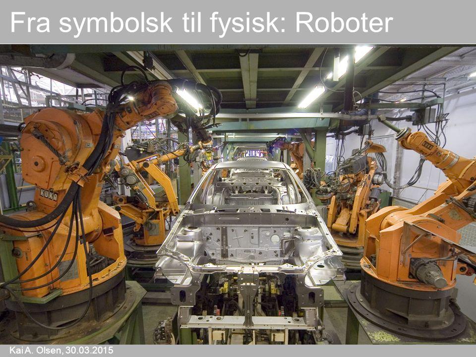Kai A. Olsen, 30.03.2015 20 Fra symbolsk til fysisk: Roboter