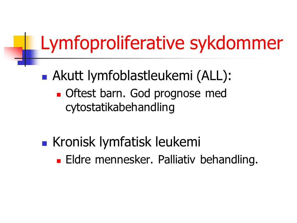 Lymfoproliferative sykdommer Akutt lymfoblastleukemi (ALL): Oftest barn. God prognose med cytostatikabehandling Kronisk lymfatisk leukemi Eldre mennes