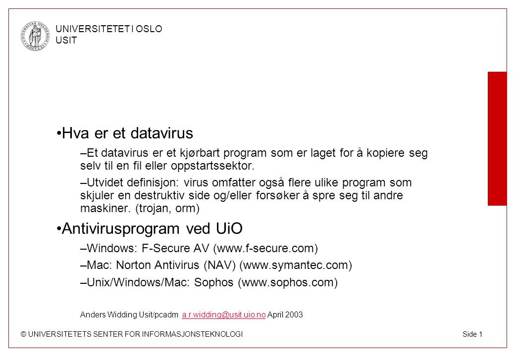 © UNIVERSITETETS SENTER FOR INFORMASJONSTEKNOLOGI UNIVERSITETET I OSLO USIT Side 1 Hva er et datavirus –Et datavirus er et kjørbart program som er laget for å kopiere seg selv til en fil eller oppstartssektor.