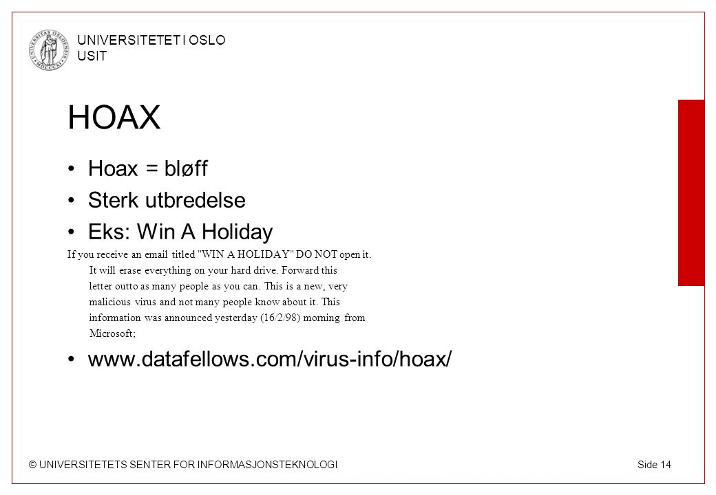 © UNIVERSITETETS SENTER FOR INFORMASJONSTEKNOLOGI UNIVERSITETET I OSLO USIT Side 14 HOAX Hoax = bløff Sterk utbredelse Eks: Win A Holiday If you recei