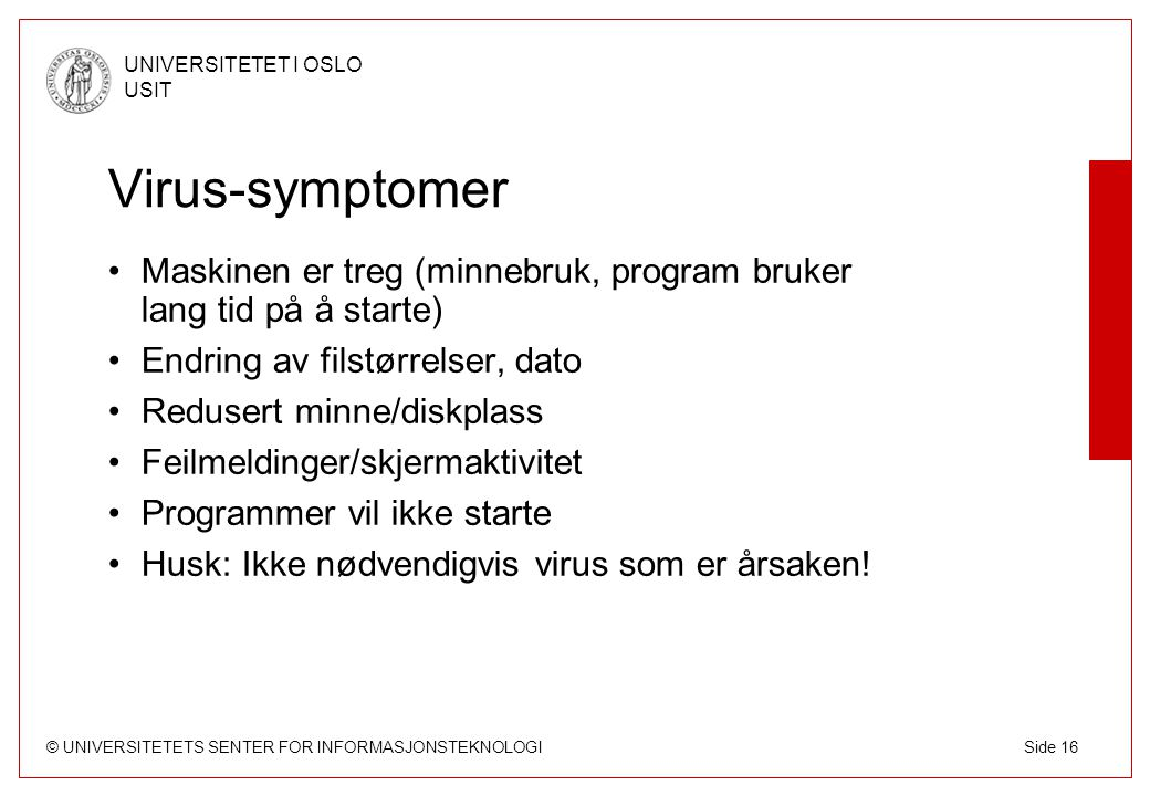 © UNIVERSITETETS SENTER FOR INFORMASJONSTEKNOLOGI UNIVERSITETET I OSLO USIT Side 16 Virus-symptomer Maskinen er treg (minnebruk, program bruker lang tid på å starte) Endring av filstørrelser, dato Redusert minne/diskplass Feilmeldinger/skjermaktivitet Programmer vil ikke starte Husk: Ikke nødvendigvis virus som er årsaken!