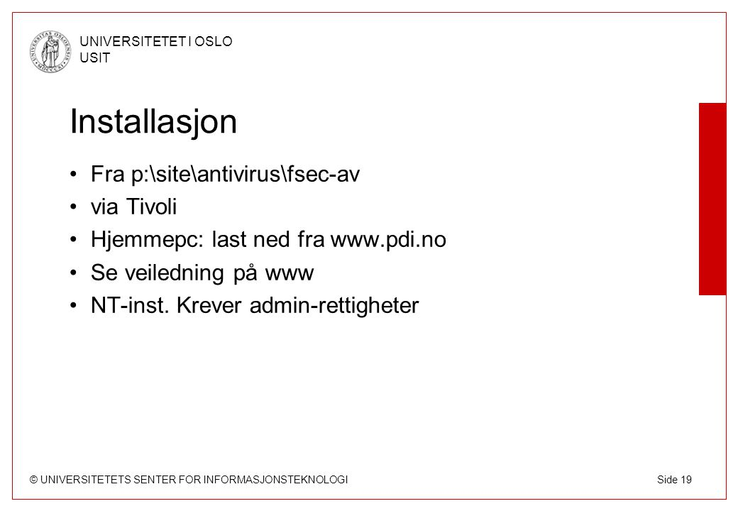 © UNIVERSITETETS SENTER FOR INFORMASJONSTEKNOLOGI UNIVERSITETET I OSLO USIT Side 19 Installasjon Fra p:\site\antivirus\fsec-av via Tivoli Hjemmepc: la