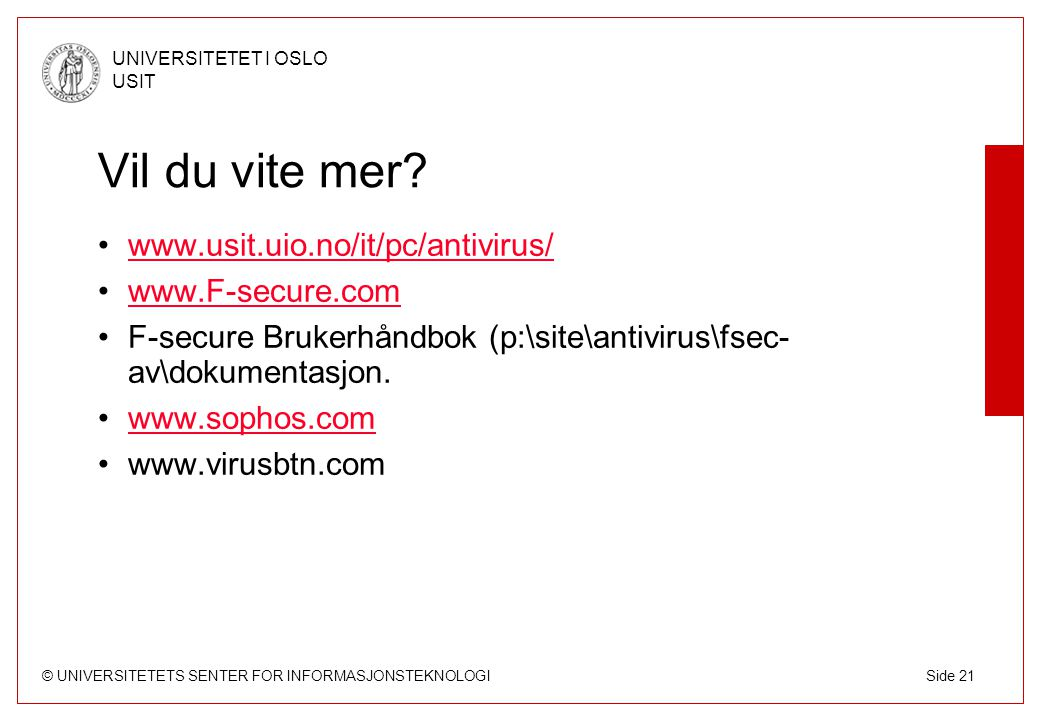 © UNIVERSITETETS SENTER FOR INFORMASJONSTEKNOLOGI UNIVERSITETET I OSLO USIT Side 21 Vil du vite mer? www.usit.uio.no/it/pc/antivirus/ www.F-secure.com