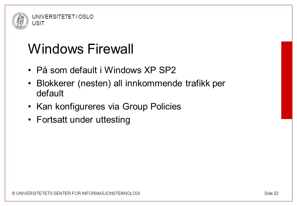 © UNIVERSITETETS SENTER FOR INFORMASJONSTEKNOLOGI UNIVERSITETET I OSLO USIT Side 22 Windows Firewall På som default i Windows XP SP2 Blokkerer (nesten