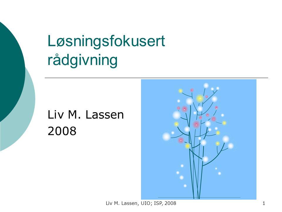 Liv M. Lassen, UIO; ISP, 20081 Løsningsfokusert rådgivning Liv M. Lassen 2008