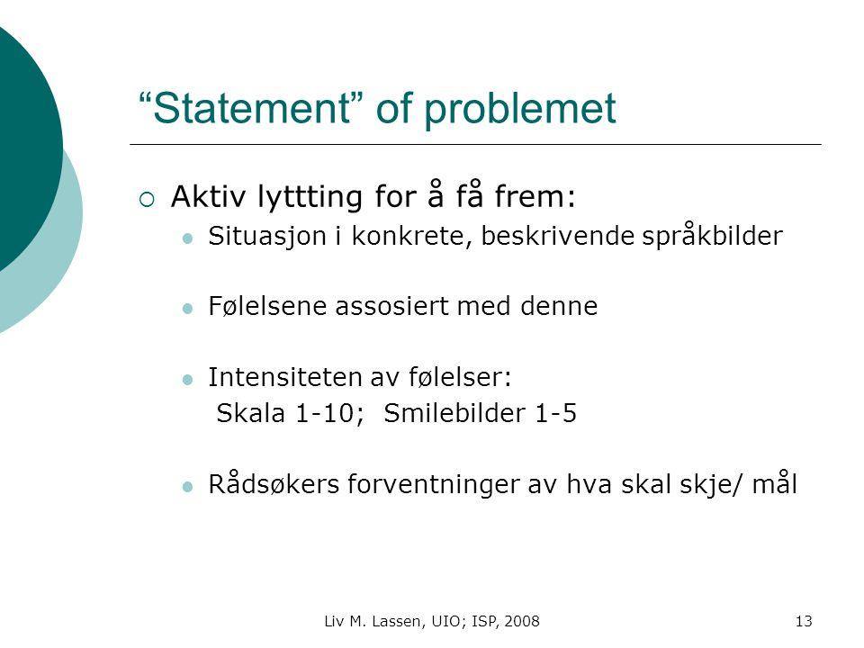"""Liv M. Lassen, UIO; ISP, 200813 """"Statement"""" of problemet  Aktiv lyttting for å få frem: Situasjon i konkrete, beskrivende språkbilder Følelsene assos"""