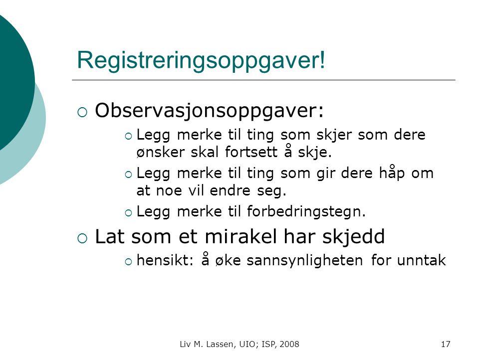 Liv M. Lassen, UIO; ISP, 200817 Registreringsoppgaver!  Observasjonsoppgaver:  Legg merke til ting som skjer som dere ønsker skal fortsett å skje. 