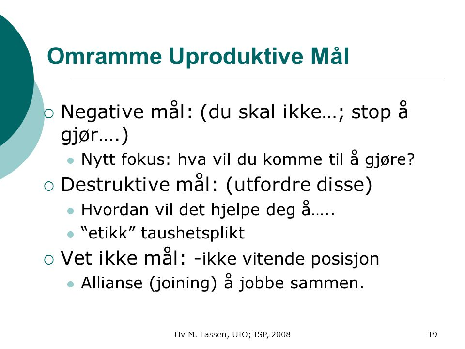 Liv M. Lassen, UIO; ISP, 200819 Omramme Uproduktive Mål  Negative mål: (du skal ikke…; stop å gjør….) Nytt fokus: hva vil du komme til å gjøre?  Des