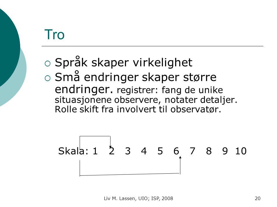 Liv M. Lassen, UIO; ISP, 200820 Tro  Språk skaper virkelighet  Små endringer skaper større endringer. registrer: fang de unike situasjonene observer