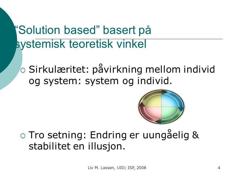 """Liv M. Lassen, UIO; ISP, 20084 """"Solution based"""" basert på systemisk teoretisk vinkel  Sirkulæritet: påvirkning mellom individ og system: system og in"""