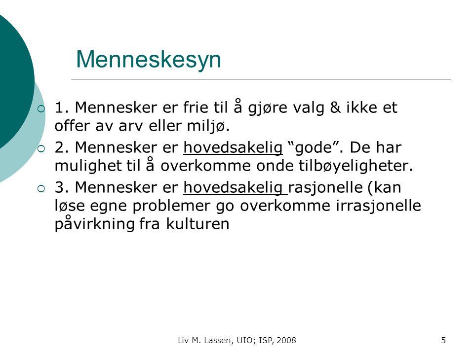 Liv M. Lassen, UIO; ISP, 20085 Menneskesyn  1. Mennesker er frie til å gjøre valg & ikke et offer av arv eller miljø.  2. Mennesker er hovedsakelig