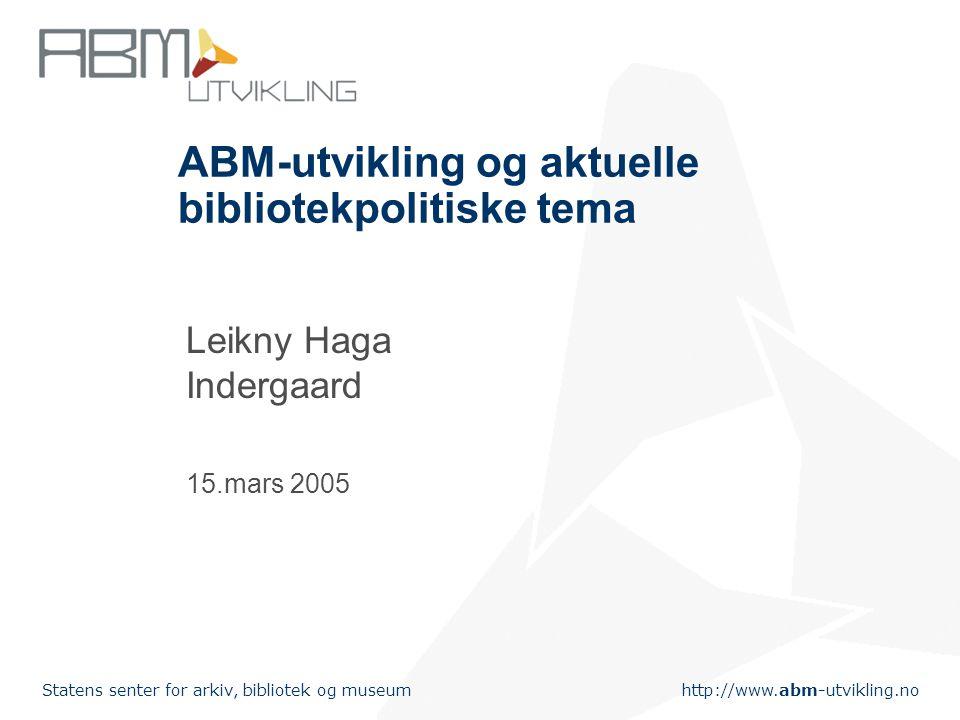 http://www.abm-utvikling.no Statens senter for arkiv, bibliotek og museum ABM-utvikling og aktuelle bibliotekpolitiske tema Leikny Haga Indergaard 15.mars 2005