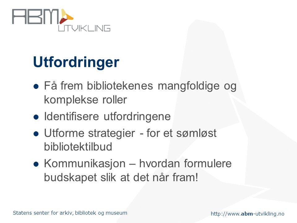 http://www.abm-utvikling.no Statens senter for arkiv, bibliotek og museum Bibliotekutredningen Et overordnet strategidokument som skisserer en plan fo