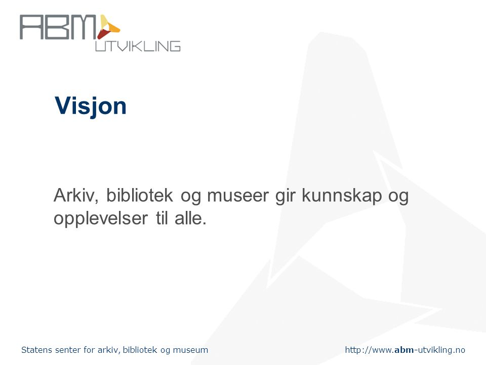 http://www.abm-utvikling.no Statens senter for arkiv, bibliotek og museum Visjon Arkiv, bibliotek og museer gir kunnskap og opplevelser til alle.