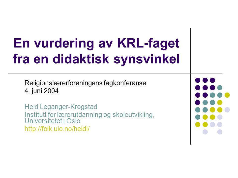 En vurdering av KRL-faget fra en didaktisk synsvinkel Religionslærerforeningens fagkonferanse 4. juni 2004 Heid Leganger-Krogstad Institutt for læreru