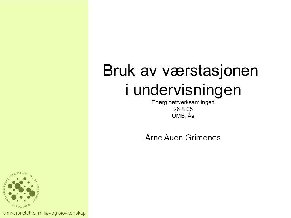 Universitetet for miljø- og biovitenskap Bruk av værstasjonen i undervisningen Energinettverksamlingen 26.8.05 UMB, Ås Arne Auen Grimenes