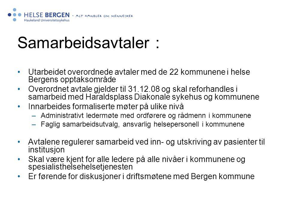 Samarbeidsavtaler : Utarbeidet overordnede avtaler med de 22 kommunene i helse Bergens opptaksområde Overordnet avtale gjelder til 31.12.08 og skal reforhandles i samarbeid med Haraldsplass Diakonale sykehus og kommunene Innarbeides formaliserte møter på ulike nivå –Administrativt ledermøte med ordførere og rådmenn i kommunene –Faglig samarbeidsutvalg, ansvarlig helsepersonell i kommunene Avtalene regulerer samarbeid ved inn- og utskriving av pasienter til institusjon Skal være kjent for alle ledere på alle nivåer i kommunene og spesialisthelsehelsetjenesten Er førende for diskusjoner i driftsmøtene med Bergen kommune