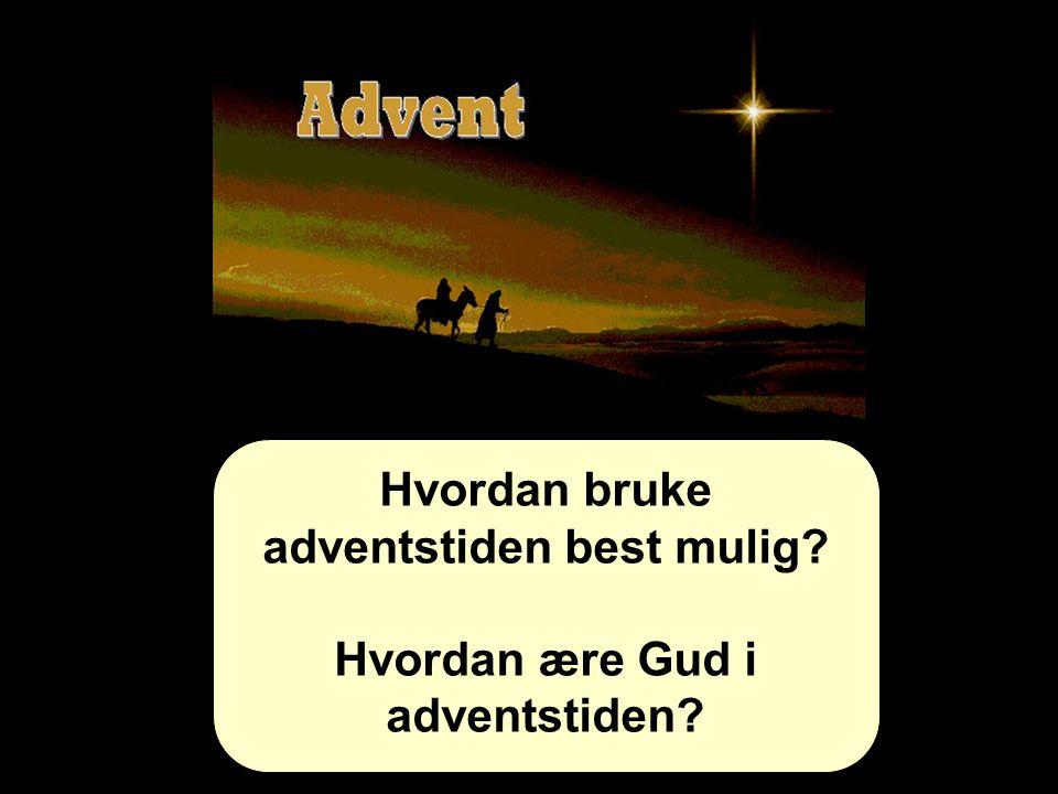 Hvordan bruke adventstiden best mulig? Hvordan ære Gud i adventstiden?