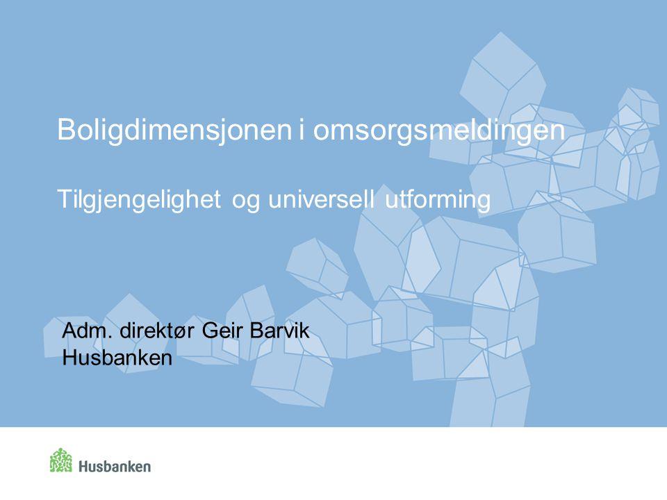 Boligdimensjonen i omsorgsmeldingen Tilgjengelighet og universell utforming Adm. direktør Geir Barvik Husbanken