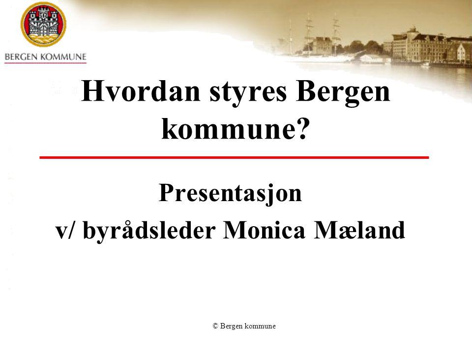 © Bergen kommune Hvordan styres Bergen kommune Presentasjon v/ byrådsleder Monica Mæland