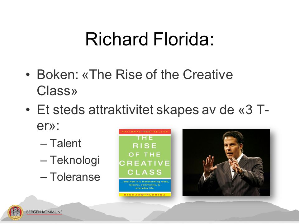 Richard Florida: Boken: «The Rise of the Creative Class» Et steds attraktivitet skapes av de «3 T- er»: –Talent –Teknologi –Toleranse