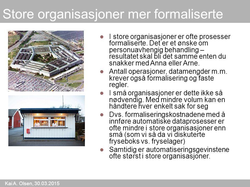 Kai A. Olsen, 30.03.2015 6 Store organisasjoner mer formaliserte I store organisasjoner er ofte prosesser formaliserte. Det er et ønske om personuavhe
