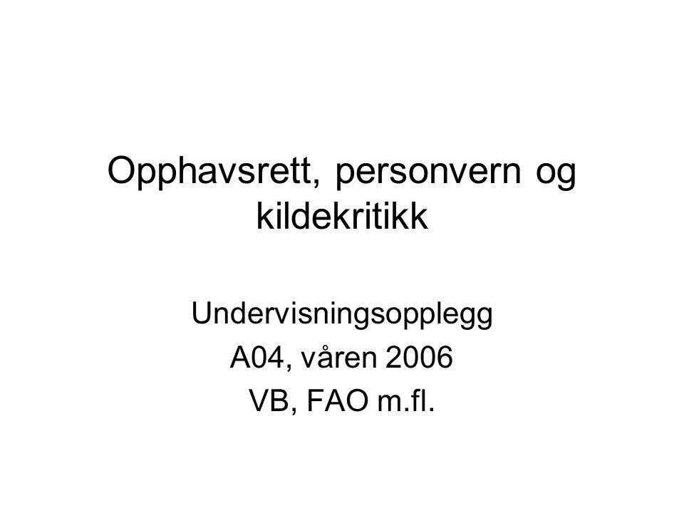 Opphavsrett, personvern og kildekritikk Undervisningsopplegg A04, våren 2006 VB, FAO m.fl.