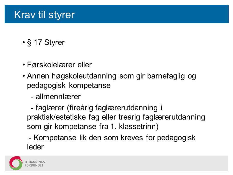 Krav til styrer § 17 Styrer Førskolelærer eller Annen høgskoleutdanning som gir barnefaglig og pedagogisk kompetanse - allmennlærer - faglærer (fireår