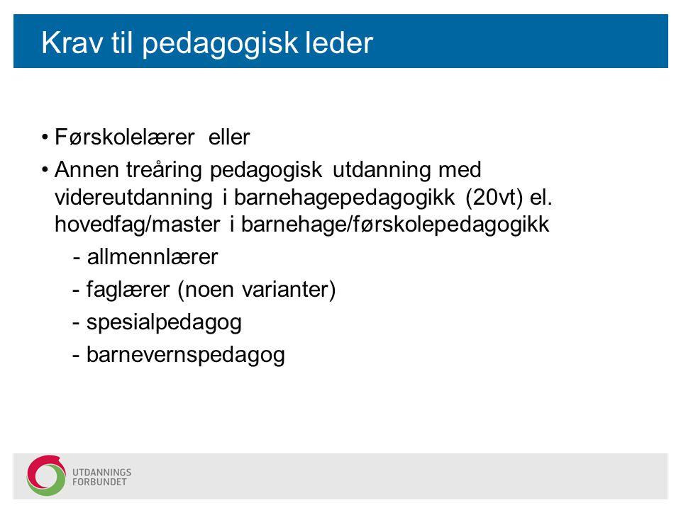 Krav til pedagogisk leder Førskolelærer eller Annen treåring pedagogisk utdanning med videreutdanning i barnehagepedagogikk (20vt) el. hovedfag/master