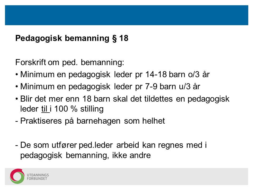 Pedagogisk bemanning § 18 Forskrift om ped. bemanning: Minimum en pedagogisk leder pr 14-18 barn o/3 år Minimum en pedagogisk leder pr 7-9 barn u/3 år