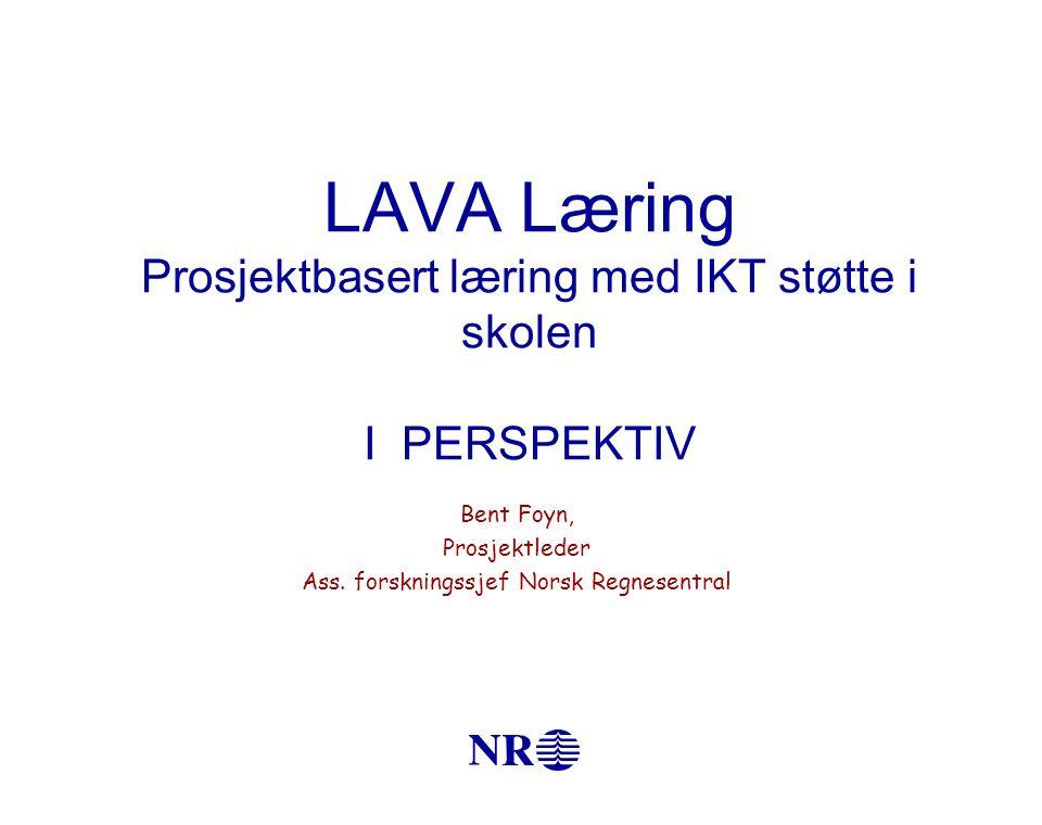LAVA Læring Prosjektbasert læring med IKT støtte i skolen I PERSPEKTIV Bent Foyn, Prosjektleder Ass.