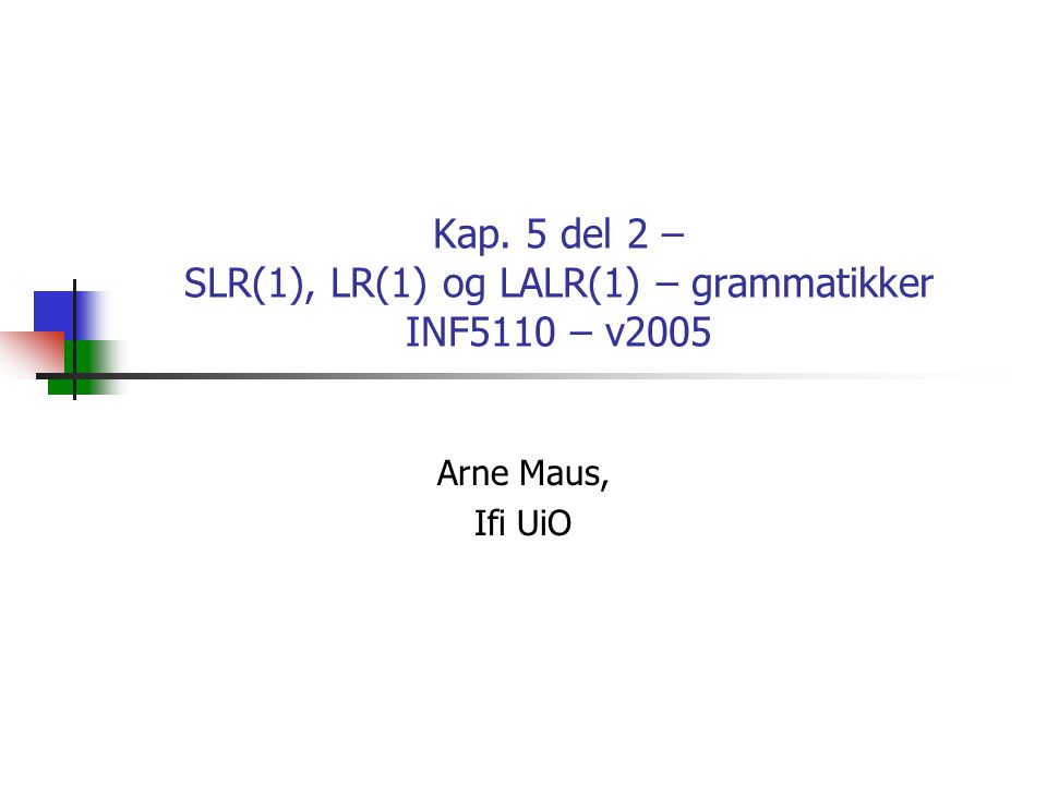 Kap. 5 del 2 – SLR(1), LR(1) og LALR(1) – grammatikker INF5110 – v2005 Arne Maus, Ifi UiO