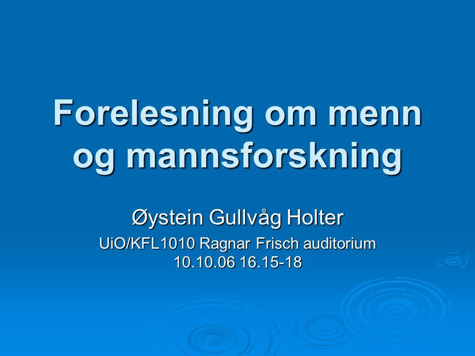 Forelesning om menn og mannsforskning Øystein Gullvåg Holter UiO/KFL1010 Ragnar Frisch auditorium 10.10.06 16.15-18