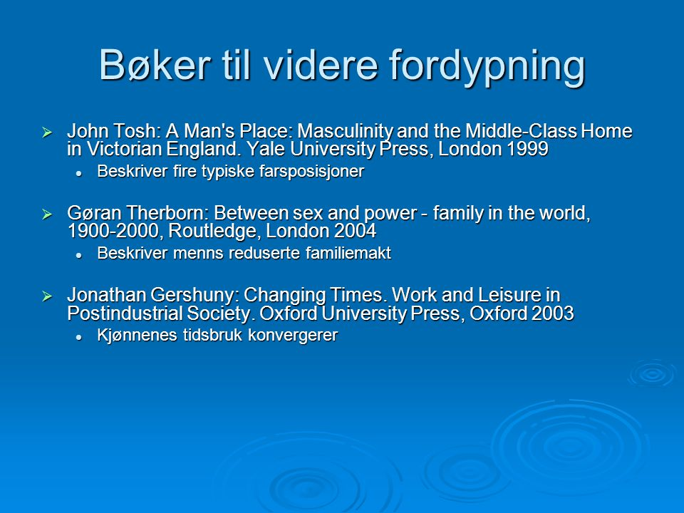 Bøker til videre fordypning  John Tosh: A Man's Place: Masculinity and the Middle-Class Home in Victorian England. Yale University Press, London 1999