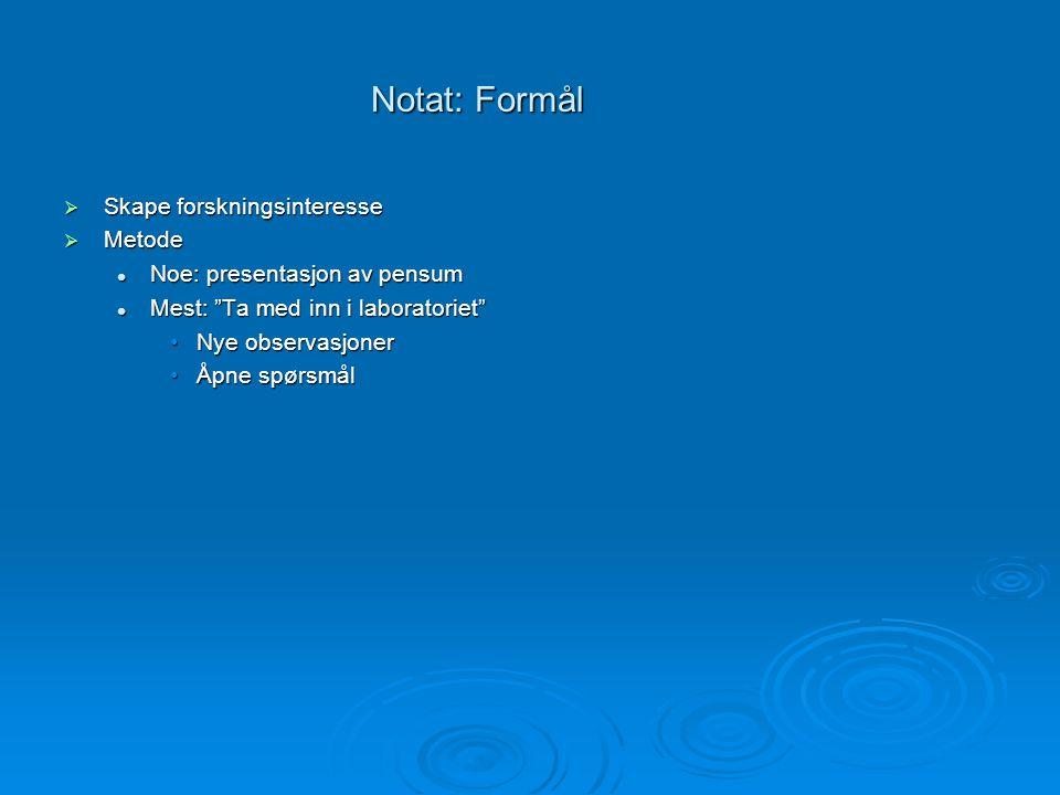 """Notat: Formål  Skape forskningsinteresse  Metode Noe: presentasjon av pensum Noe: presentasjon av pensum Mest: """"Ta med inn i laboratoriet"""" Mest: """"Ta"""