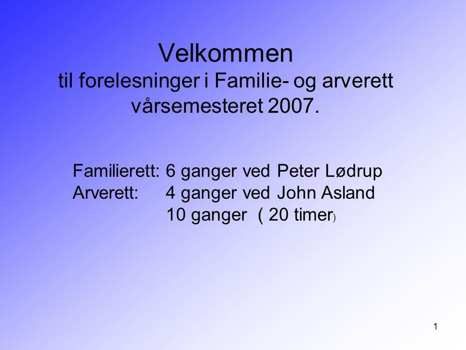 1 Velkommen til forelesninger i Familie- og arverett vårsemesteret 2007. Familierett:6 ganger ved Peter Lødrup Arverett:4 ganger ved John Asland 10 ga