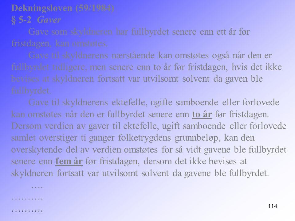 114 Dekningsloven (59/1984) § 5-2 Gaver Gave som skyldneren har fullbyrdet senere enn ett år før fristdagen, kan omstøtes. Gave til skyldnerens nærstå