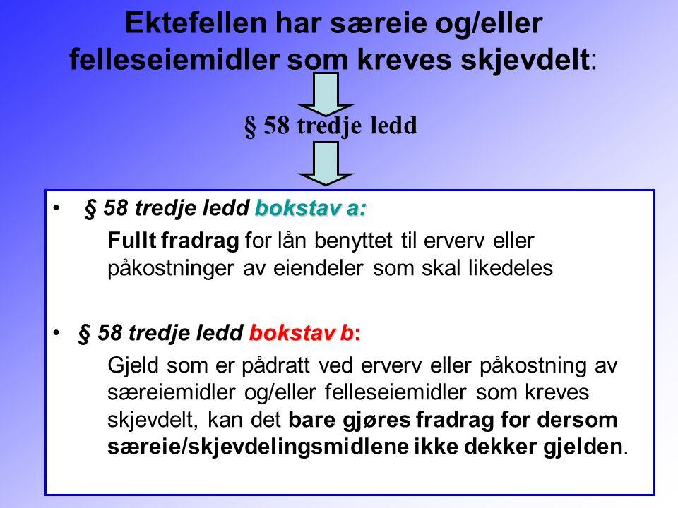 158 Ektefellen har særeie og/eller felleseiemidler som kreves skjevdelt: bokstav a: § 58 tredje ledd bokstav a: Fullt fradrag for lån benyttet til erv