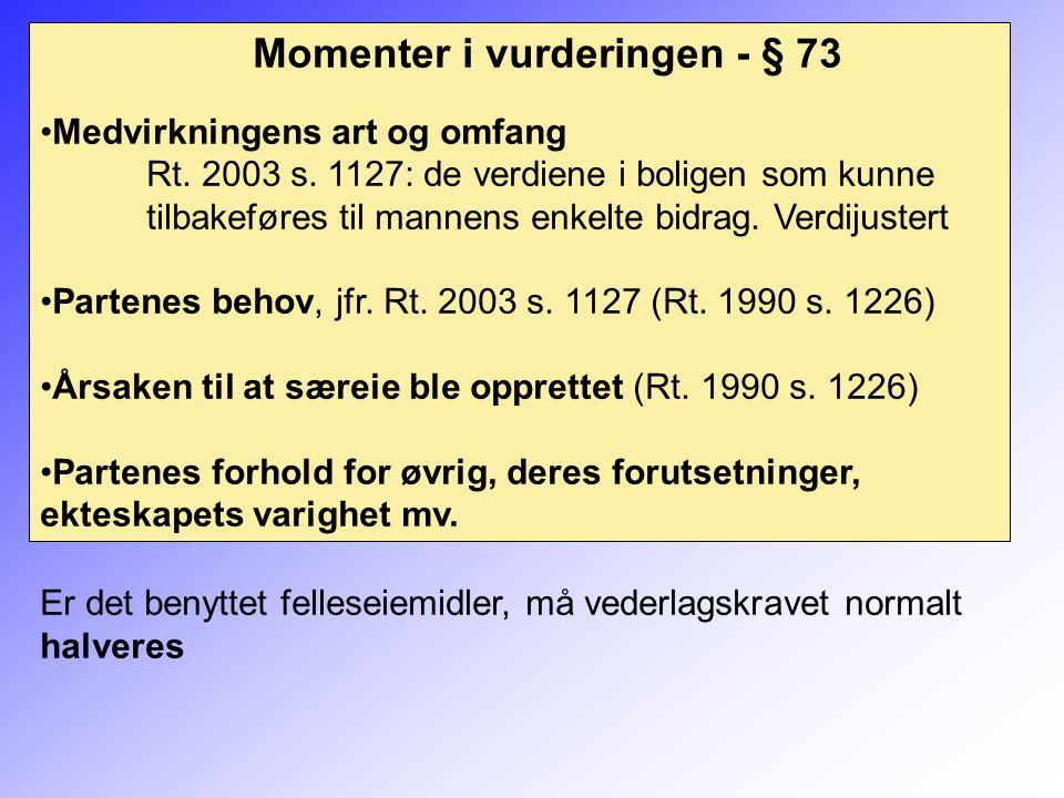 Momenter i vurderingen - § 73 Medvirkningens art og omfang Rt. 2003 s. 1127: de verdiene i boligen som kunne tilbakeføres til mannens enkelte bidrag.