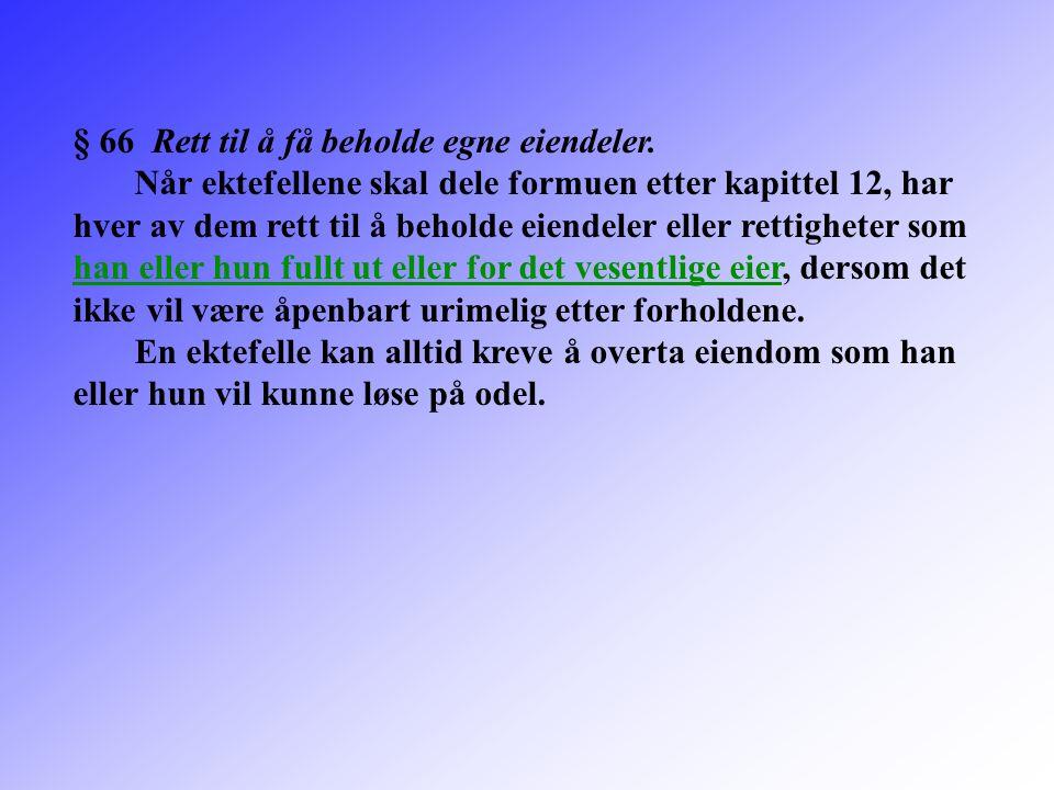 § 66 Rett til å få beholde egne eiendeler. Når ektefellene skal dele formuen etter kapittel 12, har hver av dem rett til å beholde eiendeler eller ret