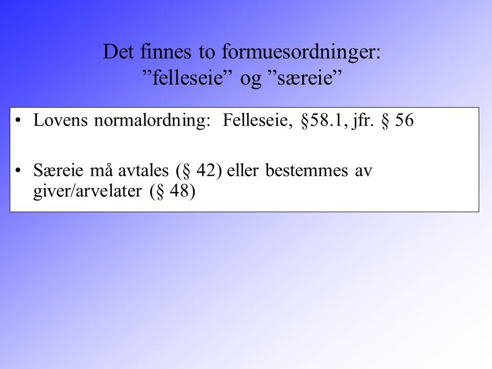 """Det finnes to formuesordninger: """"felleseie"""" og """"særeie"""" Lovens normalordning: Felleseie, §58.1, jfr. § 56 Særeie må avtales (§ 42) eller bestemmes av"""