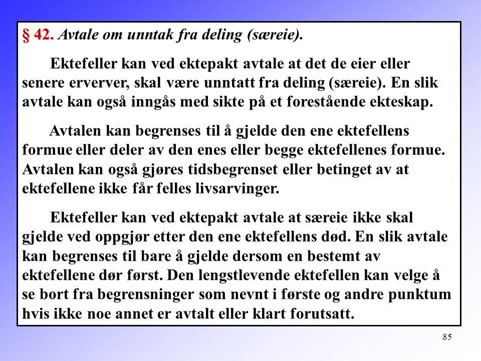 85 § 42. § 42. Avtale om unntak fra deling (særeie). Ektefeller kan ved ektepakt avtale at det de eier eller senere erverver, skal være unntatt fra de